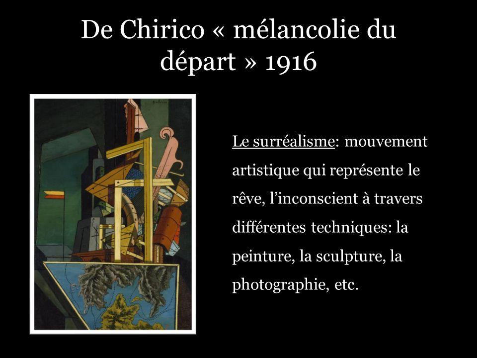 De Chirico « mélancolie du départ » 1916 Le surréalisme: mouvement artistique qui représente le rêve, linconscient à travers différentes techniques: l