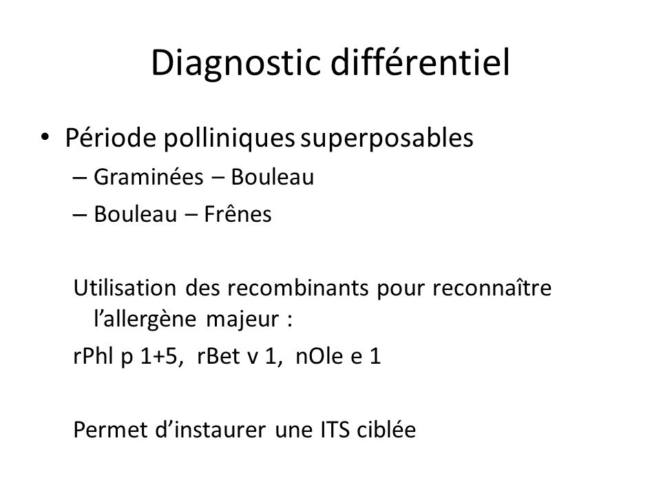 Diagnostic différentiel Période polliniques superposables – Graminées – Bouleau – Bouleau – Frênes Utilisation des recombinants pour reconnaître lallergène majeur : rPhl p 1+5, rBet v 1, nOle e 1 Permet dinstaurer une ITS ciblée