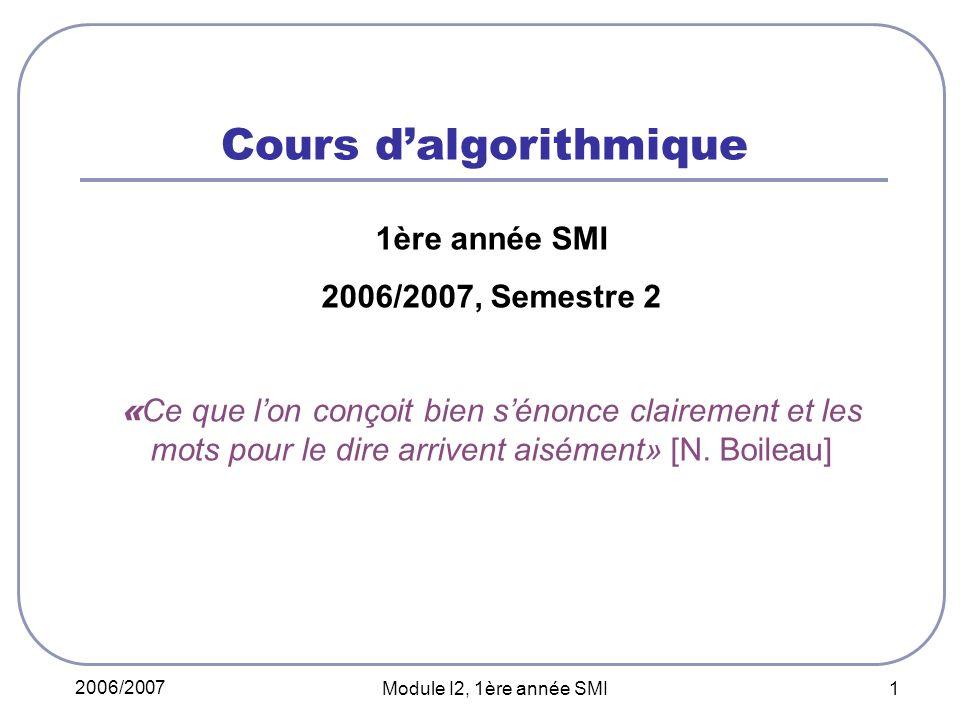 2006/2007 Module I2, 1ère année SMI 1 Cours dalgorithmique 1ère année SMI 2006/2007, Semestre 2 « Ce que lon conçoit bien sénonce clairement et les mots pour le dire arrivent aisément» [N.