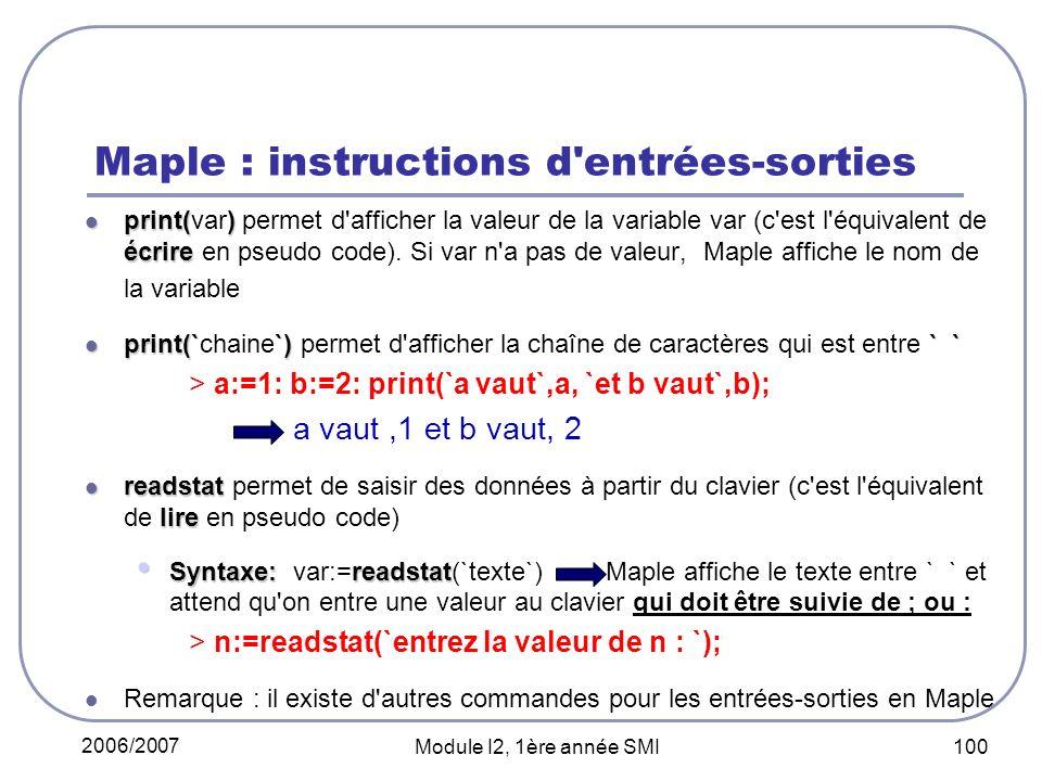 2006/2007 Module I2, 1ère année SMI 100 Maple : instructions d entrées-sorties print() écrire print(var) permet d afficher la valeur de la variable var (c est l équivalent de écrire en pseudo code).