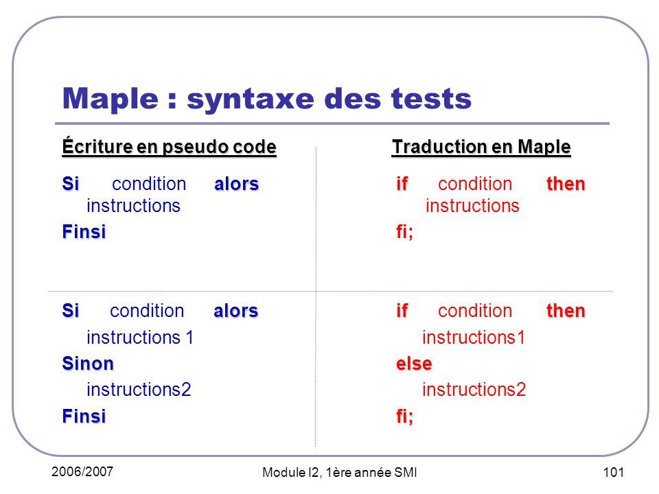 2006/2007 Module I2, 1ère année SMI 101 Maple : syntaxe des tests Écriture en pseudo codeTraduction en Maple Sialors if then Si condition alors if con