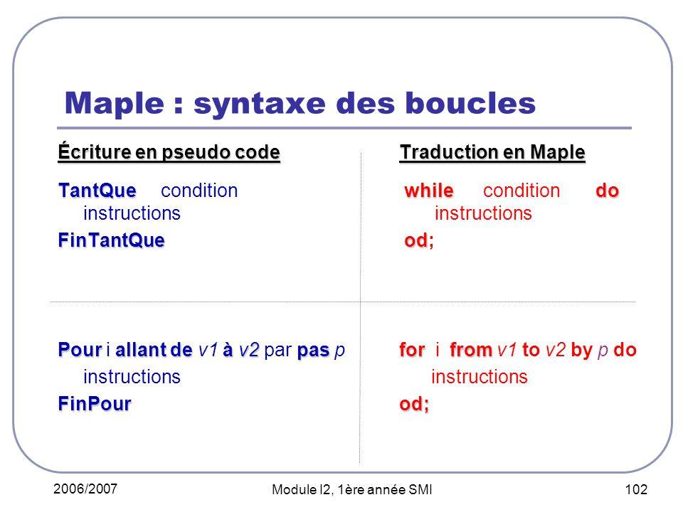 2006/2007 Module I2, 1ère année SMI 102 Maple : syntaxe des boucles Écriture en pseudo codeTraduction en Maple TantQue while do TantQue condition whil