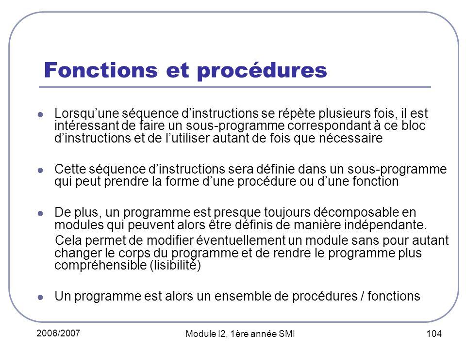 2006/2007 Module I2, 1ère année SMI 104 Fonctions et procédures Lorsquune séquence dinstructions se répète plusieurs fois, il est intéressant de faire un sous-programme correspondant à ce bloc dinstructions et de lutiliser autant de fois que nécessaire Cette séquence dinstructions sera définie dans un sous-programme qui peut prendre la forme dune procédure ou dune fonction De plus, un programme est presque toujours décomposable en modules qui peuvent alors être définis de manière indépendante.
