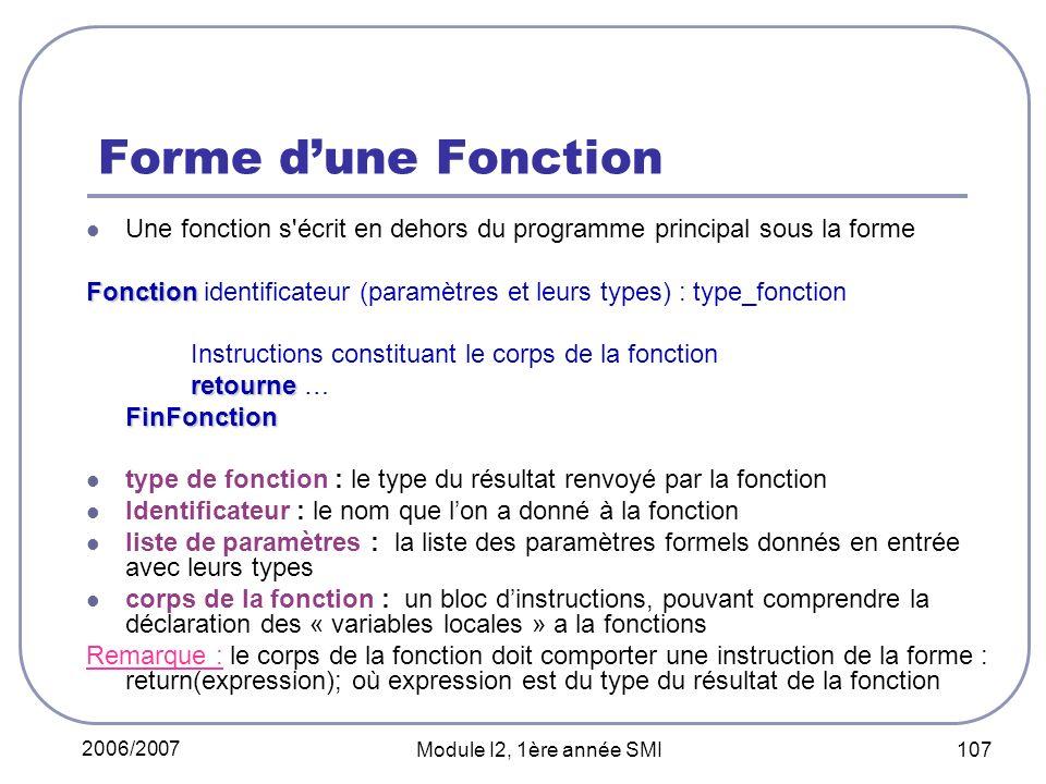 2006/2007 Module I2, 1ère année SMI 107 Forme dune Fonction Une fonction s écrit en dehors du programme principal sous la forme Fonction Fonction identificateur (paramètres et leurs types) : type_fonction Instructions constituant le corps de la fonction retourne retourne …FinFonction type de fonction : le type du résultat renvoyé par la fonction Identificateur : le nom que lon a donné à la fonction liste de paramètres : la liste des paramètres formels donnés en entrée avec leurs types corps de la fonction : un bloc dinstructions, pouvant comprendre la déclaration des « variables locales » a la fonctions Remarque : le corps de la fonction doit comporter une instruction de la forme : return(expression); où expression est du type du résultat de la fonction