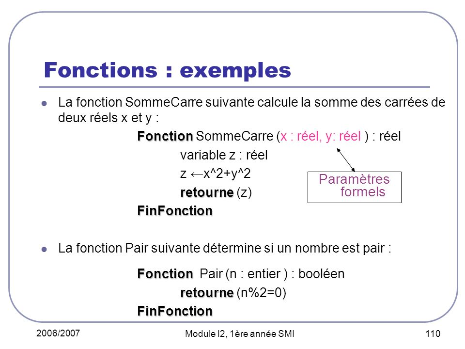2006/2007 Module I2, 1ère année SMI 110 Fonctions : exemples La fonction SommeCarre suivante calcule la somme des carrées de deux réels x et y : Fonction Fonction SommeCarre (x : réel, y: réel ) : réel variable z : réel z x^2+y^2 retourne retourne (z) FinFonction FinFonction La fonction Pair suivante détermine si un nombre est pair : Fonction Fonction Pair (n : entier ) : booléen retourne retourne (n%2=0) FinFonction FinFonction Paramètres formels
