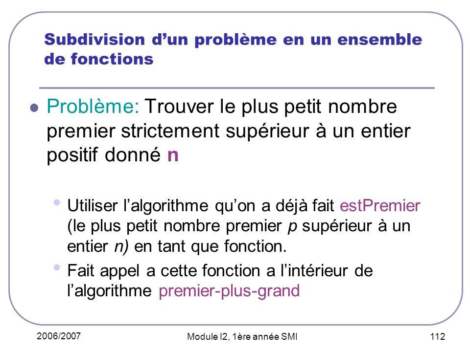 2006/2007 Module I2, 1ère année SMI 112 Subdivision dun problème en un ensemble de fonctions Problème: Trouver le plus petit nombre premier strictement supérieur à un entier positif donné n Utiliser lalgorithme quon a déjà fait estPremier (le plus petit nombre premier p supérieur à un entier n) en tant que fonction.