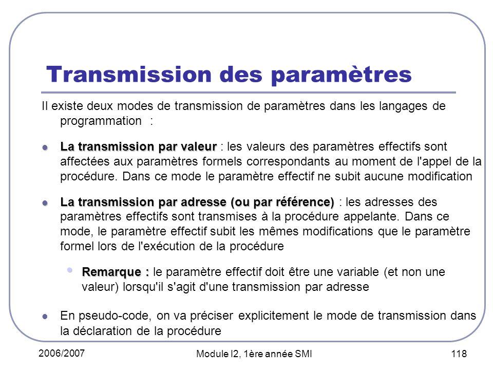 2006/2007 Module I2, 1ère année SMI 118 Transmission des paramètres Il existe deux modes de transmission de paramètres dans les langages de programmation : La transmission par valeur La transmission par valeur : les valeurs des paramètres effectifs sont affectées aux paramètres formels correspondants au moment de l appel de la procédure.