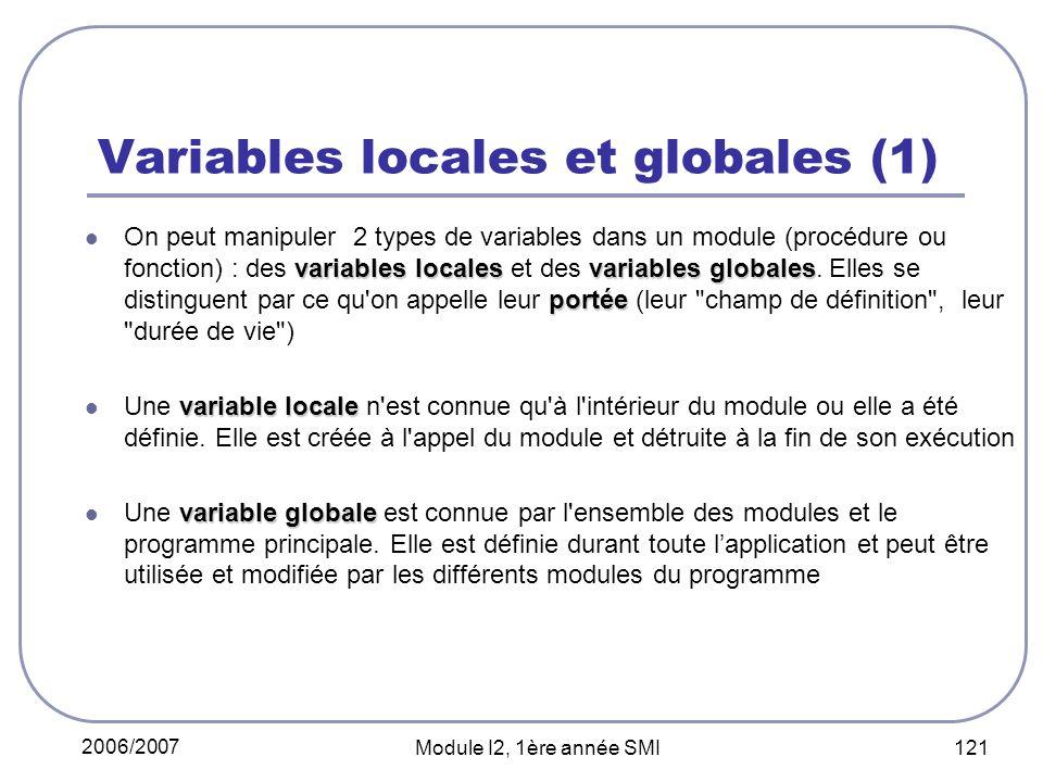 2006/2007 Module I2, 1ère année SMI 121 Variables locales et globales (1) variables localesvariables globales portée On peut manipuler 2 types de variables dans un module (procédure ou fonction) : des variables locales et des variables globales.