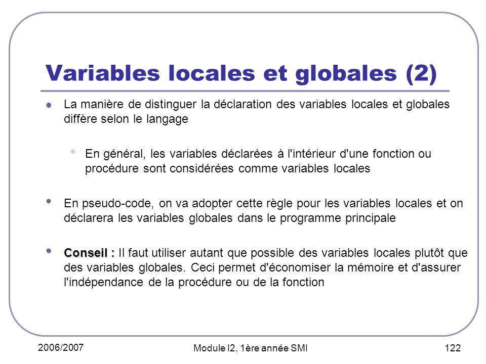 2006/2007 Module I2, 1ère année SMI 122 Variables locales et globales (2) La manière de distinguer la déclaration des variables locales et globales diffère selon le langage En général, les variables déclarées à l intérieur d une fonction ou procédure sont considérées comme variables locales En pseudo-code, on va adopter cette règle pour les variables locales et on déclarera les variables globales dans le programme principale Conseil : Conseil : Il faut utiliser autant que possible des variables locales plutôt que des variables globales.
