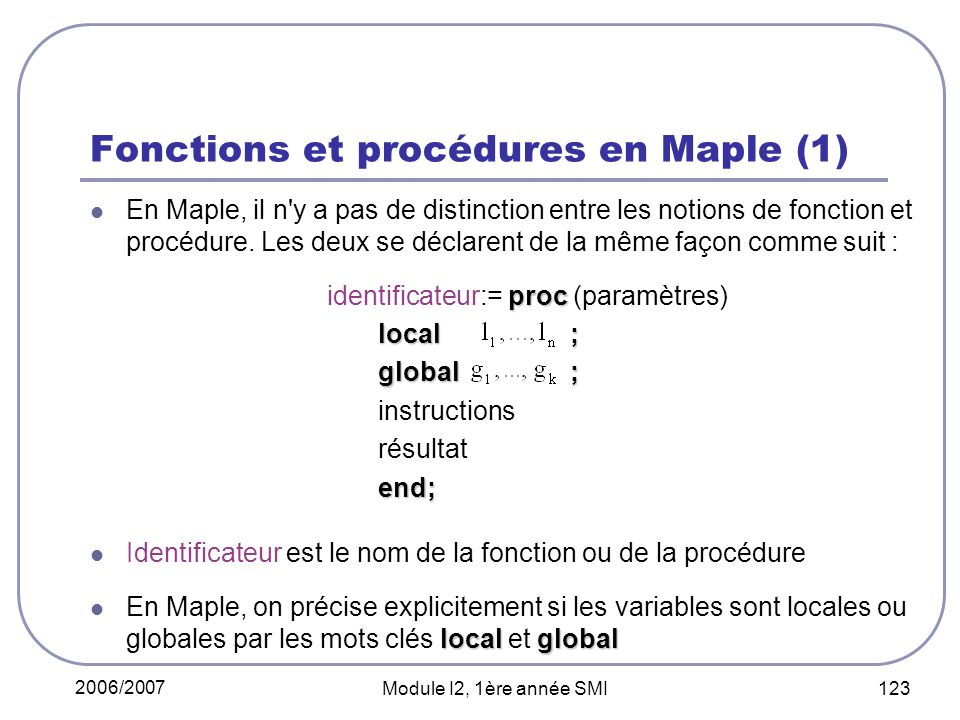 2006/2007 Module I2, 1ère année SMI 123 Fonctions et procédures en Maple (1) En Maple, il n y a pas de distinction entre les notions de fonction et procédure.