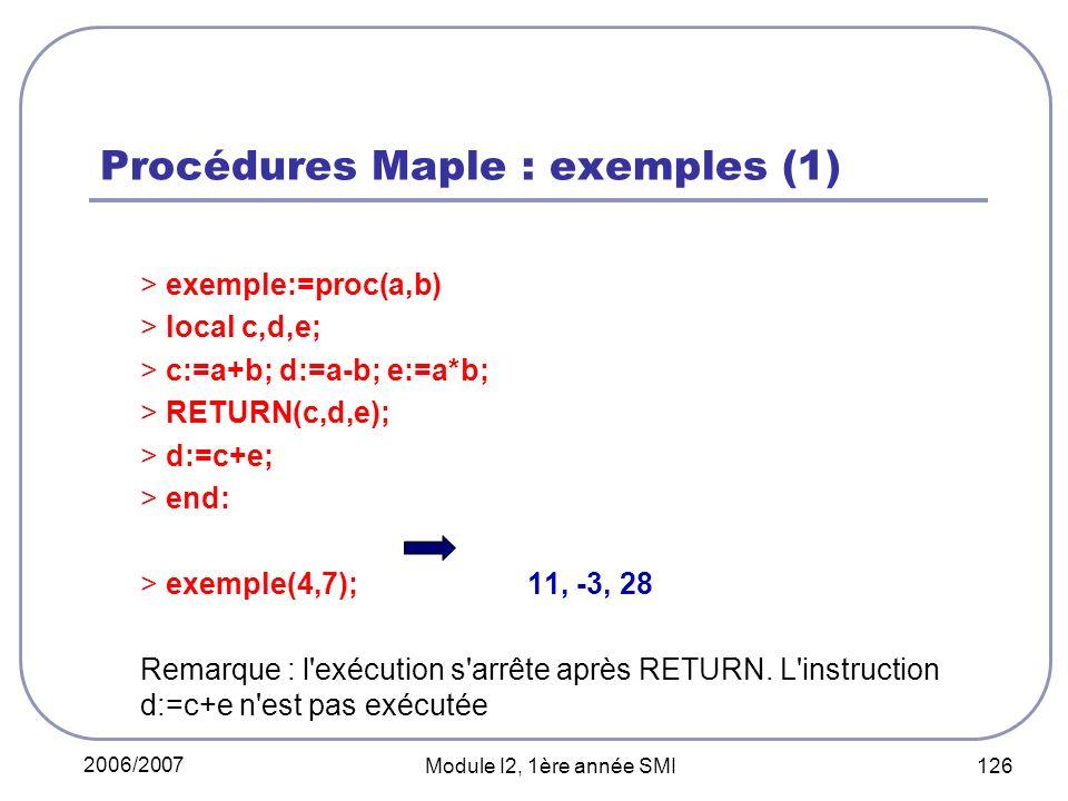 2006/2007 Module I2, 1ère année SMI 126 Procédures Maple : exemples (1) > exemple:=proc(a,b) > local c,d,e; > c:=a+b; d:=a-b; e:=a*b; > RETURN(c,d,e); > d:=c+e; > end: > exemple(4,7);11, -3, 28 Remarque : l exécution s arrête après RETURN.