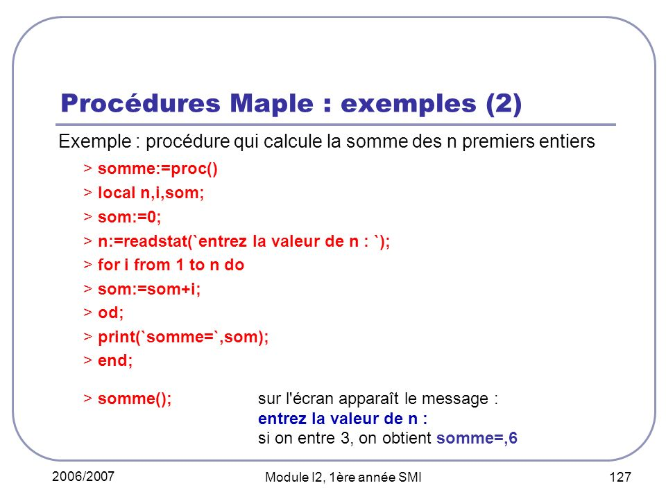 2006/2007 Module I2, 1ère année SMI 127 Procédures Maple : exemples (2) Exemple : procédure qui calcule la somme des n premiers entiers > somme:=proc() > local n,i,som; > som:=0; > n:=readstat(`entrez la valeur de n : `); > for i from 1 to n do > som:=som+i; > od; > print(`somme=`,som); > end; > somme(); sur l écran apparaît le message : entrez la valeur de n : si on entre 3, on obtient somme=,6