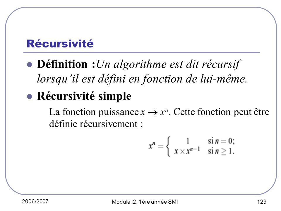 2006/2007 Module I2, 1ère année SMI 129 Récursivité Définition :Un algorithme est dit récursif lorsquil est défini en fonction de lui-même.