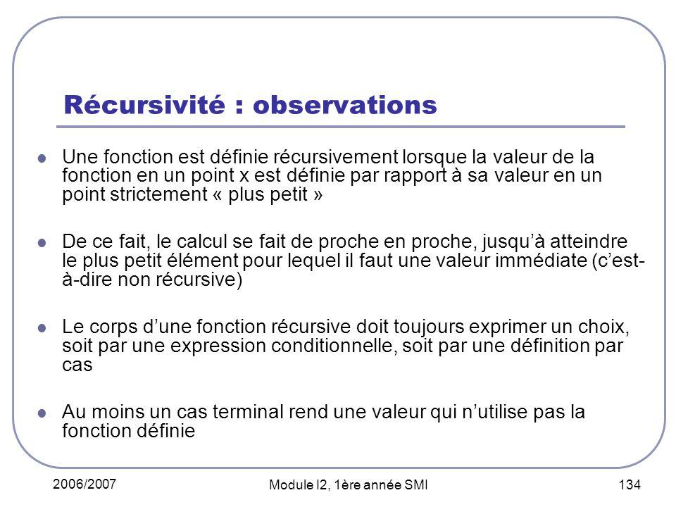 2006/2007 Module I2, 1ère année SMI 134 Récursivité : observations Une fonction est définie récursivement lorsque la valeur de la fonction en un point x est définie par rapport à sa valeur en un point strictement « plus petit » De ce fait, le calcul se fait de proche en proche, jusquà atteindre le plus petit élément pour lequel il faut une valeur immédiate (cest- à-dire non récursive) Le corps dune fonction récursive doit toujours exprimer un choix, soit par une expression conditionnelle, soit par une définition par cas Au moins un cas terminal rend une valeur qui nutilise pas la fonction définie