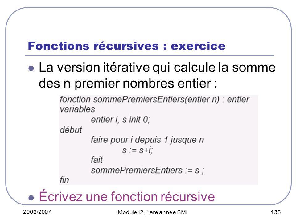 2006/2007 Module I2, 1ère année SMI 135 Fonctions récursives : exercice La version itérative qui calcule la somme des n premier nombres entier : Écrivez une fonction récursive