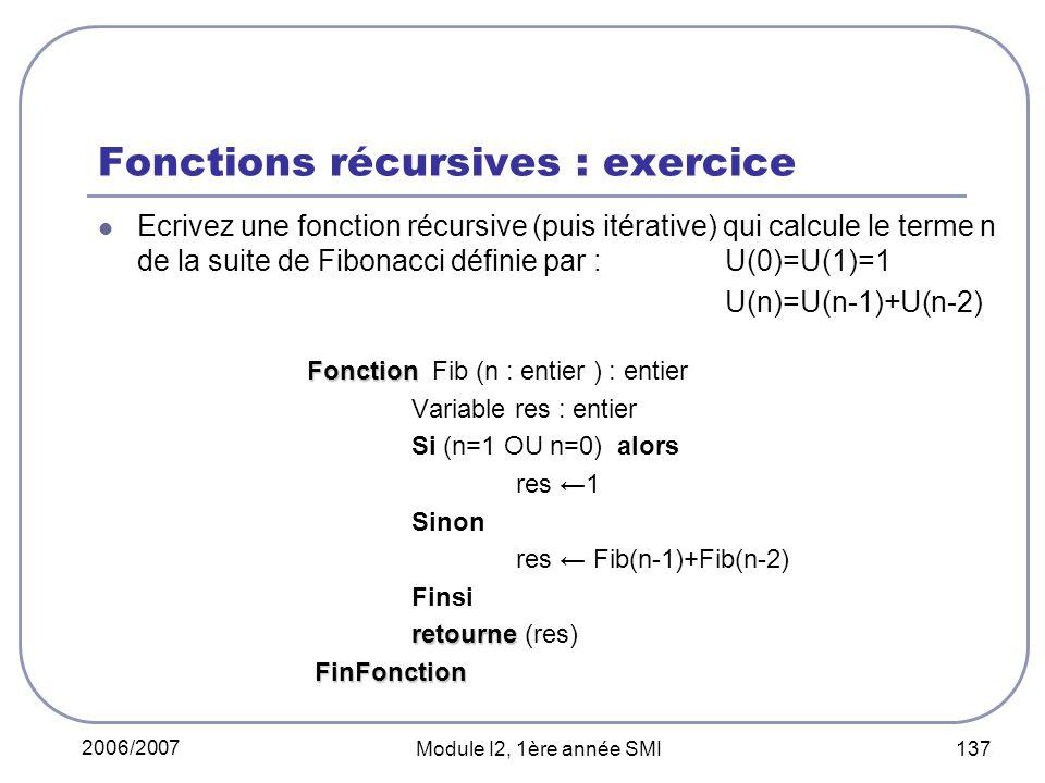 2006/2007 Module I2, 1ère année SMI 137 Fonctions récursives : exercice Ecrivez une fonction récursive (puis itérative) qui calcule le terme n de la suite de Fibonacci définie par : U(0)=U(1)=1 U(n)=U(n-1)+U(n-2) Fonction Fonction Fib (n : entier ) : entier Variable res : entier Si (n=1 OU n=0) alors res 1 Sinon res Fib(n-1)+Fib(n-2) Finsi retourne retourne (res) FinFonction FinFonction
