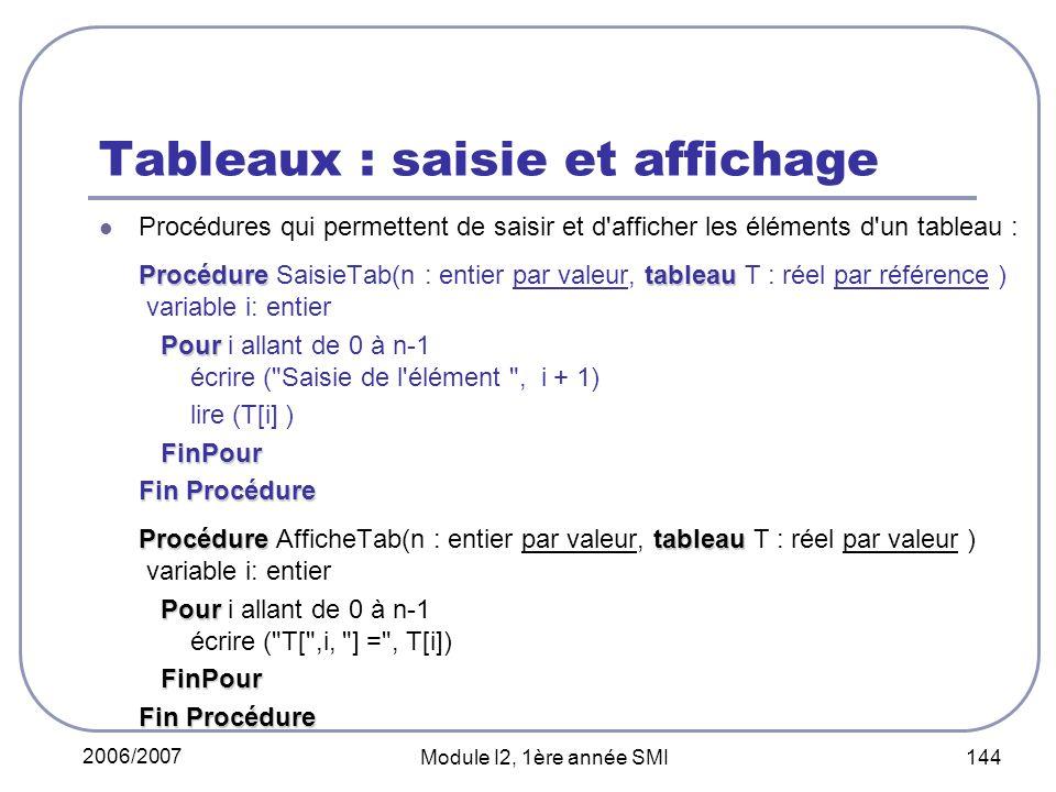 2006/2007 Module I2, 1ère année SMI 144 Tableaux : saisie et affichage Procédures qui permettent de saisir et d afficher les éléments d un tableau : Procéduretableau Procédure SaisieTab(n : entier par valeur, tableau T : réel par référence ) variable i: entier Pour Pour i allant de 0 à n-1 écrire ( Saisie de l élément , i + 1) lire (T[i] ) FinPour Fin Procédure Procéduretableau Procédure AfficheTab(n : entier par valeur, tableau T : réel par valeur ) variable i: entier Pour Pour i allant de 0 à n-1 écrire ( T[ ,i, ] = , T[i]) FinPour Fin Procédure