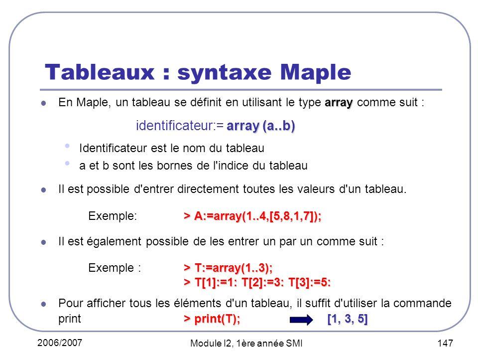 2006/2007 Module I2, 1ère année SMI 147 Tableaux : syntaxe Maple array En Maple, un tableau se définit en utilisant le type array comme suit : array (a..b) identificateur:= array (a..b) Identificateur est le nom du tableau a et b sont les bornes de l indice du tableau Il est possible d entrer directement toutes les valeurs d un tableau.
