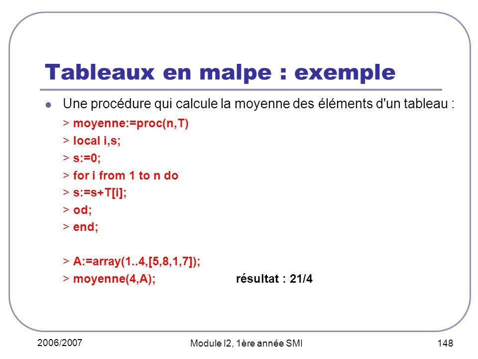2006/2007 Module I2, 1ère année SMI 148 Tableaux en malpe : exemple Une procédure qui calcule la moyenne des éléments d un tableau : > moyenne:=proc(n,T) > local i,s; > s:=0; > for i from 1 to n do > s:=s+T[i]; > od; > end; > A:=array(1..4,[5,8,1,7]); > moyenne(4,A);résultat : 21/4