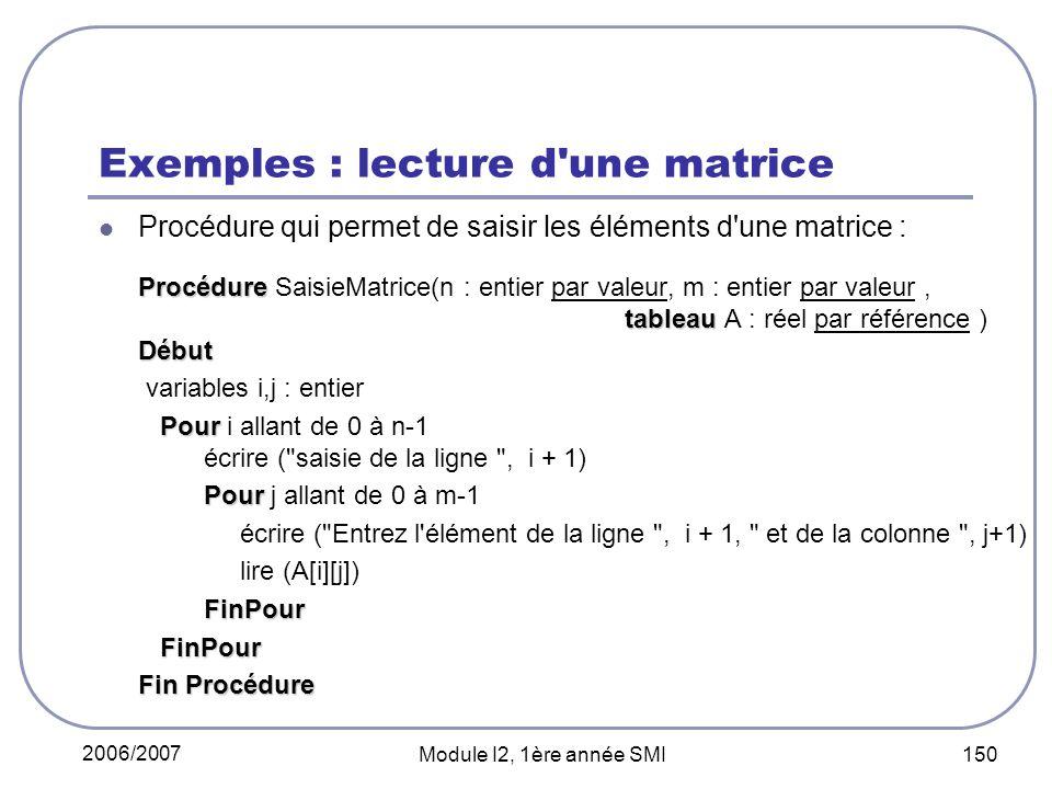 2006/2007 Module I2, 1ère année SMI 150 Exemples : lecture d une matrice Procédure qui permet de saisir les éléments d une matrice : Procédure tableau Début Procédure SaisieMatrice(n : entier par valeur, m : entier par valeur, tableau A : réel par référence ) Début variables i,j : entier Pour Pour i allant de 0 à n-1 écrire ( saisie de la ligne , i + 1) Pour Pour j allant de 0 à m-1 écrire ( Entrez l élément de la ligne , i + 1, et de la colonne , j+1) lire (A[i][j]) FinPour FinPour FinPour Fin Procédure