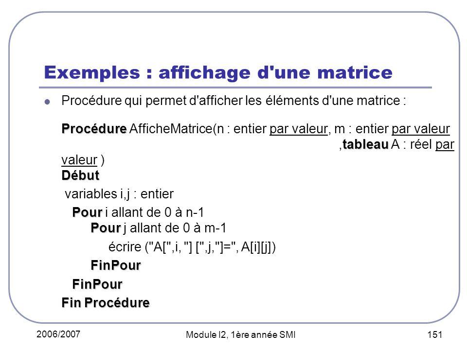 2006/2007 Module I2, 1ère année SMI 151 Exemples : affichage d une matrice Procédure qui permet d afficher les éléments d une matrice : Procédure tableau Début Procédure AfficheMatrice(n : entier par valeur, m : entier par valeur,tableau A : réel par valeur ) Début variables i,j : entier Pour Pour Pour i allant de 0 à n-1 Pour j allant de 0 à m-1 écrire ( A[ ,i, ] [ ,j, ]= , A[i][j]) FinPour FinPour FinPour Fin Procédure
