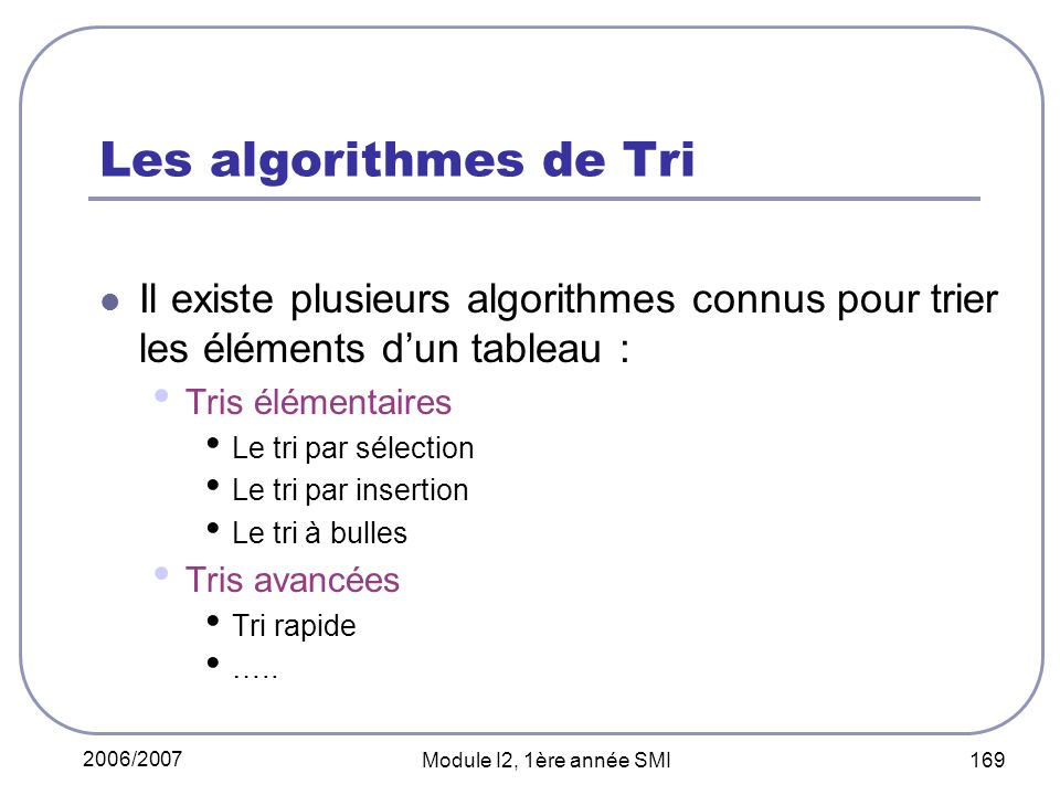 2006/2007 Module I2, 1ère année SMI 169 Les algorithmes de Tri Il existe plusieurs algorithmes connus pour trier les éléments dun tableau : Tris élémentaires Le tri par sélection Le tri par insertion Le tri à bulles Tris avancées Tri rapide …..
