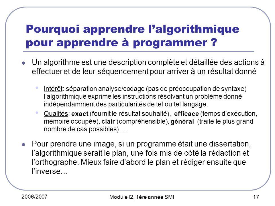 2006/2007 Module I2, 1ère année SMI 17 Pourquoi apprendre lalgorithmique pour apprendre à programmer ? Un algorithme est une description complète et d