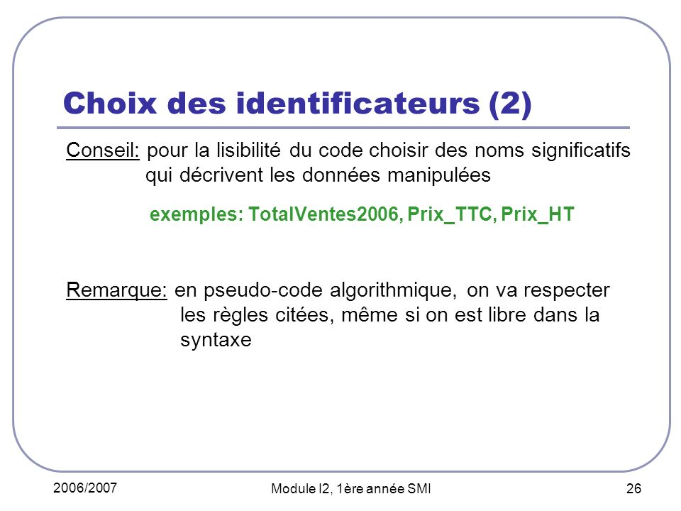 2006/2007 Module I2, 1ère année SMI 26 Choix des identificateurs (2) Conseil: pour la lisibilité du code choisir des noms significatifs qui décrivent les données manipulées exemples: TotalVentes2006, Prix_TTC, Prix_HT Remarque: en pseudo-code algorithmique, on va respecter les règles citées, même si on est libre dans la syntaxe
