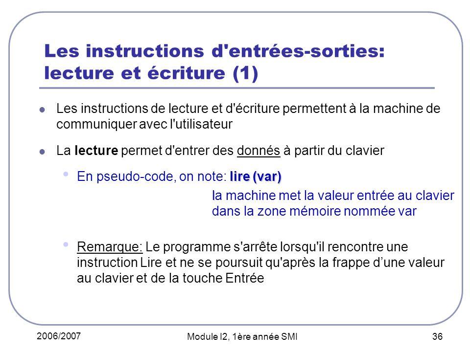 2006/2007 Module I2, 1ère année SMI 36 Les instructions d entrées-sorties: lecture et écriture (1) Les instructions de lecture et d écriture permettent à la machine de communiquer avec l utilisateur La lecture permet d entrer des donnés à partir du clavier lire (var) En pseudo-code, on note: lire (var) l la machine met la valeur entrée au clavier dans la zone mémoire nommée var Remarque: Le programme s arrête lorsqu il rencontre une instruction Lire et ne se poursuit qu après la frappe dune valeur au clavier et de la touche Entrée