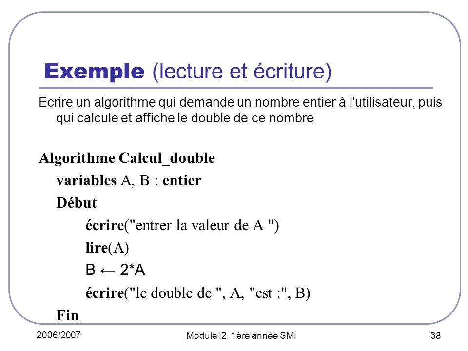 2006/2007 Module I2, 1ère année SMI 38 Exemple (lecture et écriture) Ecrire un algorithme qui demande un nombre entier à l utilisateur, puis qui calcule et affiche le double de ce nombre Algorithme Calcul_double variables A, B : entier Début écrire( entrer la valeur de A ) lire(A) B 2*A écrire( le double de , A, est : , B) Fin