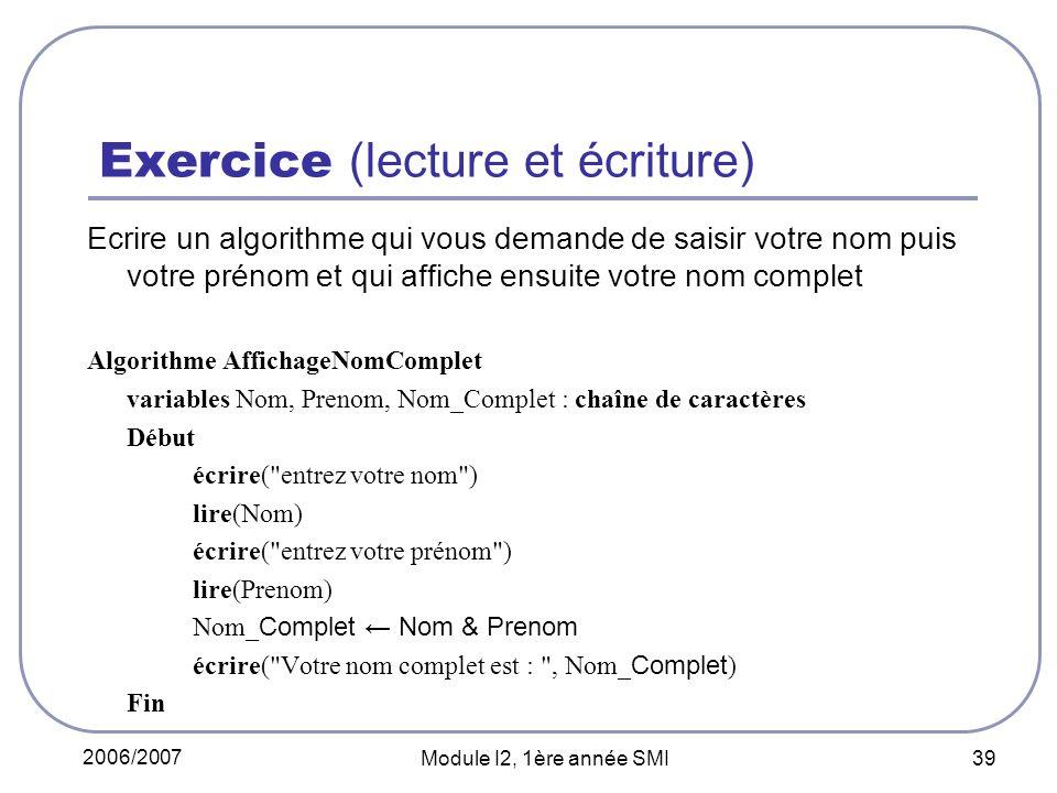 2006/2007 Module I2, 1ère année SMI 39 Exercice (lecture et écriture) Ecrire un algorithme qui vous demande de saisir votre nom puis votre prénom et q
