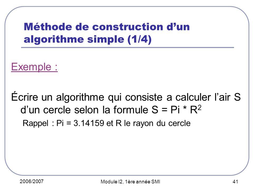 2006/2007 Module I2, 1ère année SMI 41 Méthode de construction dun algorithme simple (1/4) Exemple : Écrire un algorithme qui consiste a calculer lair S dun cercle selon la formule S = Pi * R 2 Rappel : Pi = 3.14159 et R le rayon du cercle