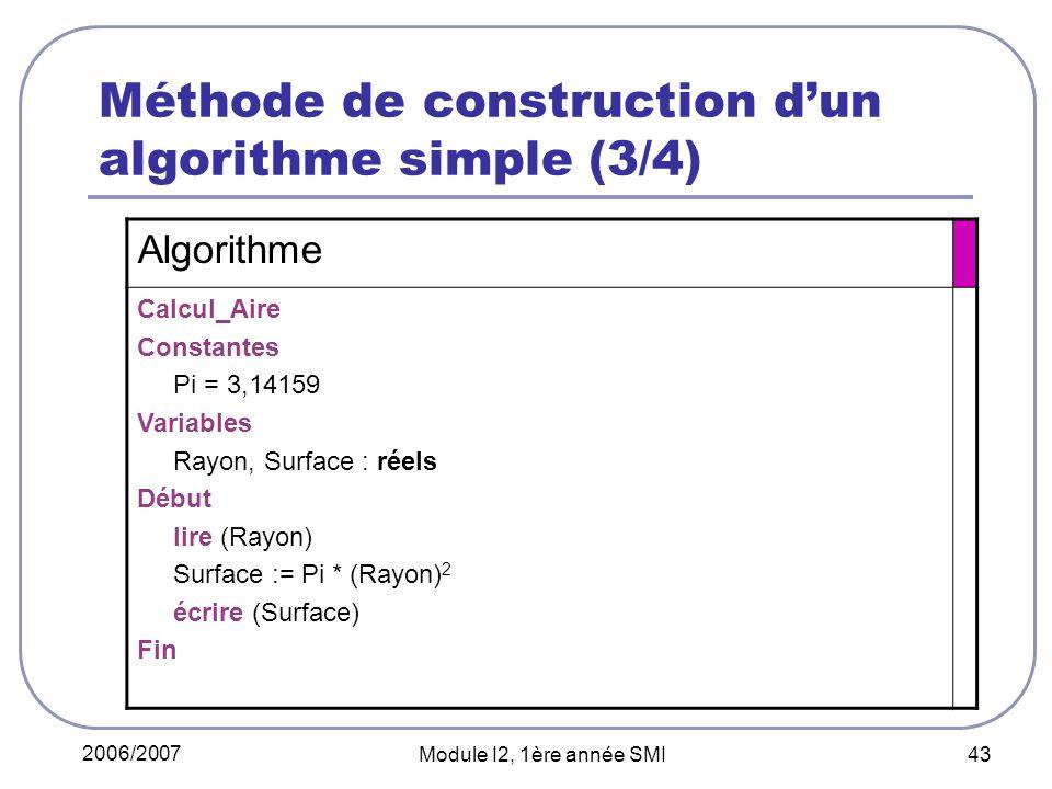 2006/2007 Module I2, 1ère année SMI 43 Méthode de construction dun algorithme simple (3/4) Algorithme Calcul_Aire Constantes Pi = 3,14159 Variables Rayon, Surface : réels Début lire (Rayon) Surface := Pi * (Rayon) 2 écrire (Surface) Fin