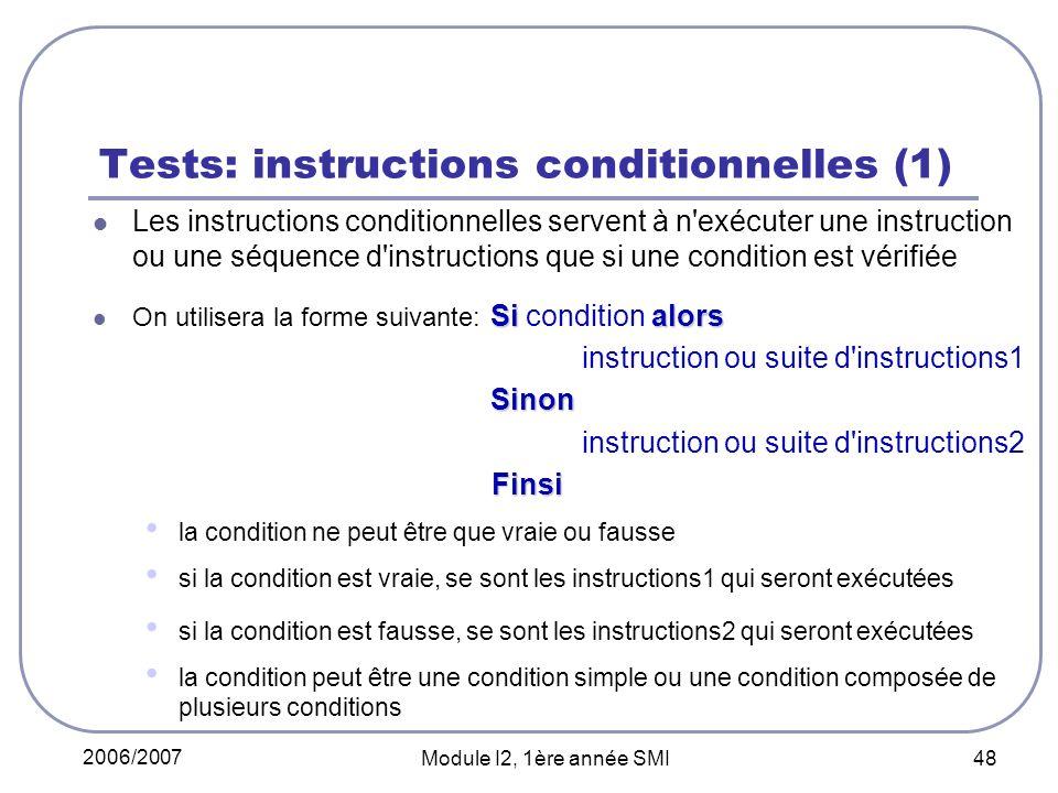 2006/2007 Module I2, 1ère année SMI 48 Tests: instructions conditionnelles (1) Les instructions conditionnelles servent à n exécuter une instruction ou une séquence d instructions que si une condition est vérifiée Si alors On utilisera la forme suivante: Si condition alors instruction ou suite d instructions1 Sinon Sinon instruction ou suite d instructions2 Finsi Finsi la condition ne peut être que vraie ou fausse si la condition est vraie, se sont les instructions1 qui seront exécutées si la condition est fausse, se sont les instructions2 qui seront exécutées la condition peut être une condition simple ou une condition composée de plusieurs conditions
