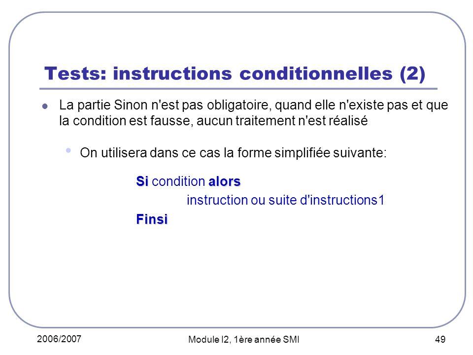 2006/2007 Module I2, 1ère année SMI 49 Tests: instructions conditionnelles (2) La partie Sinon n est pas obligatoire, quand elle n existe pas et que la condition est fausse, aucun traitement n est réalisé On utilisera dans ce cas la forme simplifiée suivante: Si alors Si condition alors instruction ou suite d instructions1Finsi