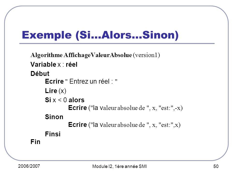 2006/2007 Module I2, 1ère année SMI 50 Exemple (Si…Alors…Sinon) Algorithme AffichageValeurAbsolue (version1) Variable x : réel Début Ecrire Entrez un réel : Lire (x) Si x < 0 alors Ecrire ( la v aleur absolue de , x, est: ,-x) Sinon Ecrire ( la v aleur absolue de , x, est: ,x) Finsi Fin