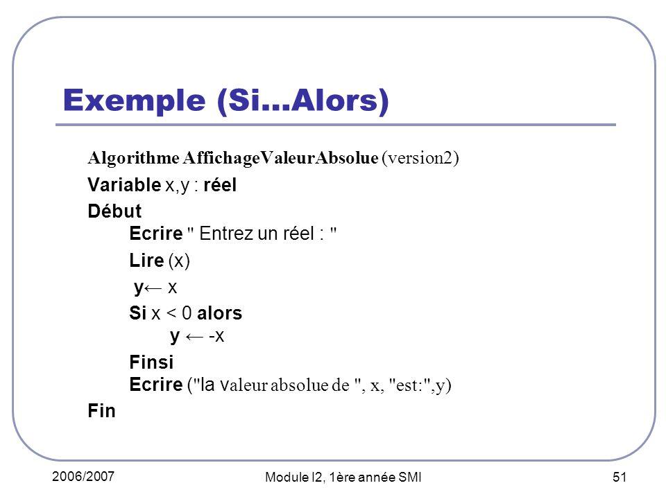2006/2007 Module I2, 1ère année SMI 51 Exemple (Si…Alors) Algorithme AffichageValeurAbsolue (version2) Variable x,y : réel Début Ecrire Entrez un réel : Lire (x) y x Si x < 0 alors y -x Finsi Ecrire ( la v aleur absolue de , x, est: ,y) Fin