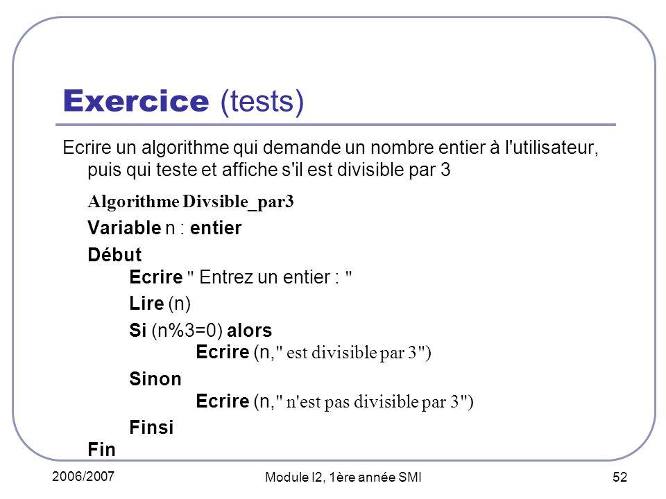2006/2007 Module I2, 1ère année SMI 52 Exercice (tests) Ecrire un algorithme qui demande un nombre entier à l utilisateur, puis qui teste et affiche s il est divisible par 3 Algorithme Divsible_par3 Variable n : entier Début Ecrire Entrez un entier : Lire (n) Si (n%3=0) alors Ecrire (n, est divisible par 3 ) Sinon Ecrire (n, n est pas divisible par 3 ) Finsi Fin