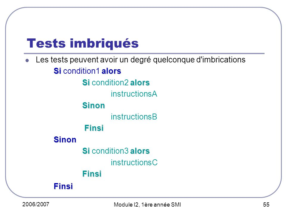 2006/2007 Module I2, 1ère année SMI 55 Tests imbriqués Les tests peuvent avoir un degré quelconque d imbrications Si alors Si condition1 alors Si alors Si condition2 alors instructionsASinon instructionsB Finsi FinsiSinon Si alors Si condition3 alors instructionsCFinsiFinsi