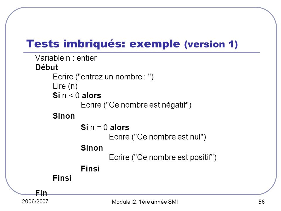 2006/2007 Module I2, 1ère année SMI 56 Tests imbriqués: exemple (version 1) Variable n : entier Début Ecrire ( entrez un nombre : ) Lire (n) Si n < 0 alors Ecrire ( Ce nombre est négatif ) Sinon Si n = 0 alors Ecrire ( Ce nombre est nul ) Sinon Ecrire ( Ce nombre est positif )Finsi Fin