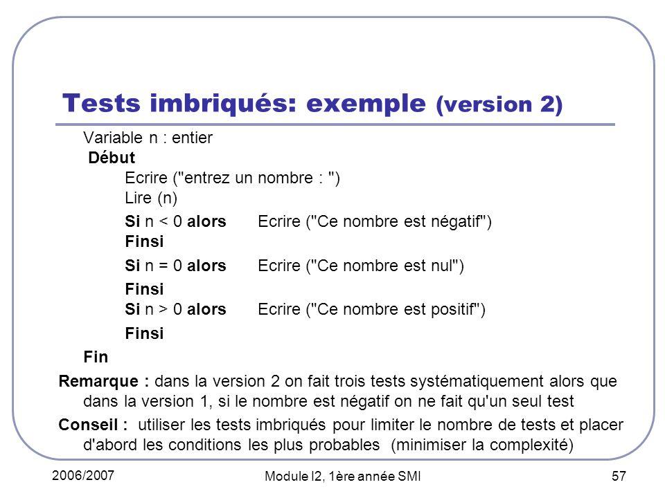2006/2007 Module I2, 1ère année SMI 57 Tests imbriqués: exemple (version 2) Variable n : entier Début Ecrire ( entrez un nombre : ) Lire (n) Si n < 0 alorsEcrire ( Ce nombre est négatif ) Finsi Si n = 0 alorsEcrire ( Ce nombre est nul ) Finsi Si n > 0 alors Ecrire ( Ce nombre est positif ) Finsi Fin Remarque : dans la version 2 on fait trois tests systématiquement alors que dans la version 1, si le nombre est négatif on ne fait qu un seul test Conseil : utiliser les tests imbriqués pour limiter le nombre de tests et placer d abord les conditions les plus probables(minimiser la complexité)