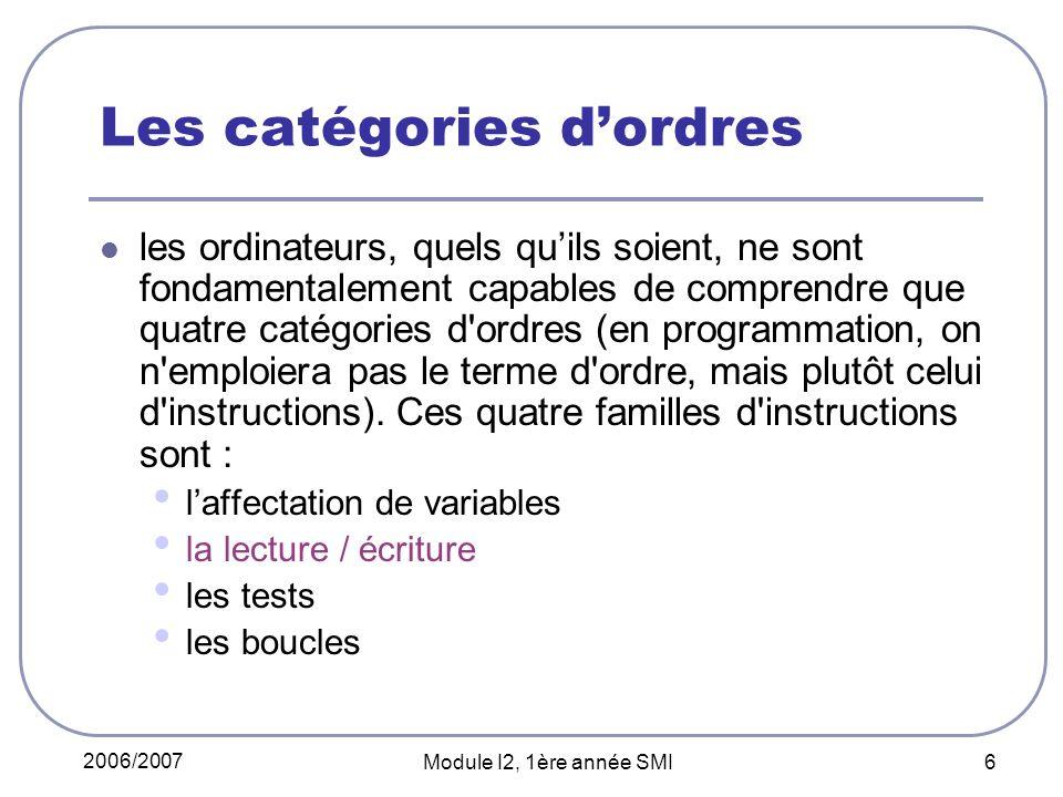 2006/2007 Module I2, 1ère année SMI 6 Les catégories dordres les ordinateurs, quels quils soient, ne sont fondamentalement capables de comprendre que quatre catégories d ordres (en programmation, on n emploiera pas le terme d ordre, mais plutôt celui d instructions).