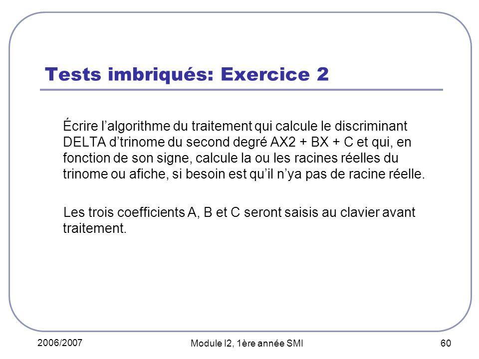 2006/2007 Module I2, 1ère année SMI 60 Tests imbriqués: Exercice 2 Écrire lalgorithme du traitement qui calcule le discriminant DELTA dtrinome du second degré AX2 + BX + C et qui, en fonction de son signe, calcule la ou les racines réelles du trinome ou afiche, si besoin est quil nya pas de racine réelle.