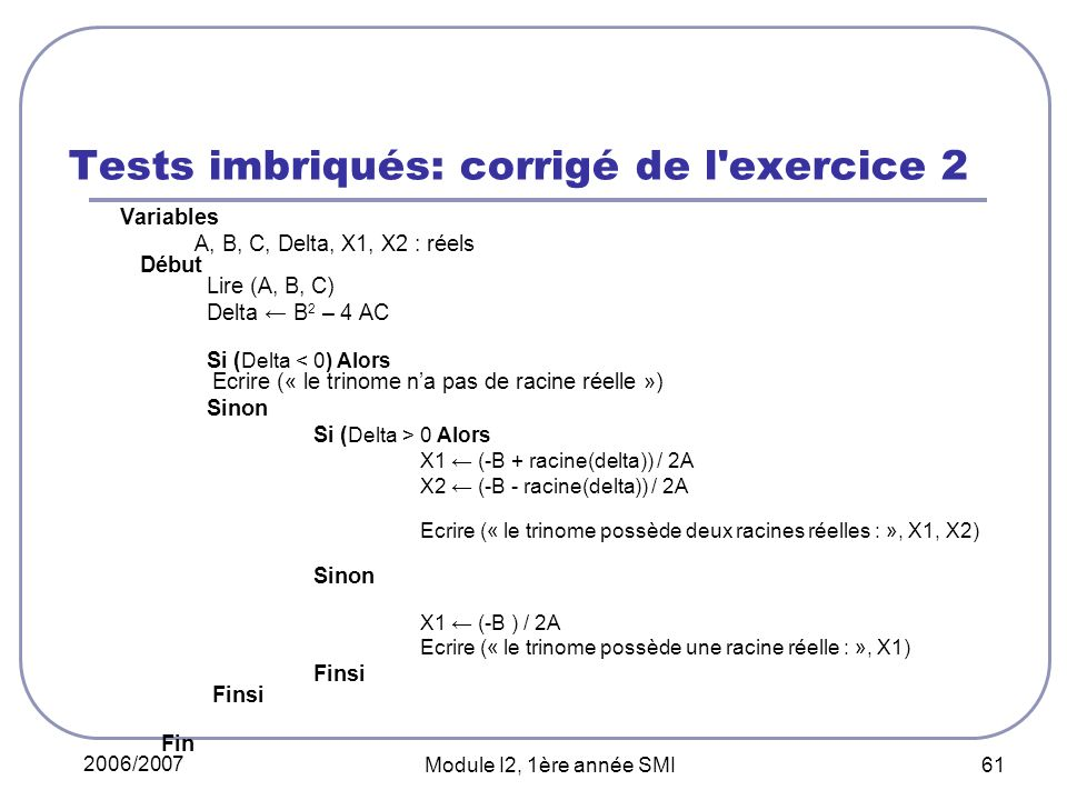 2006/2007 Module I2, 1ère année SMI 61 Tests imbriqués: corrigé de l exercice 2 Variables A, B, C, Delta, X1, X2 : réels Début Lire (A, B, C) Delta B 2 – 4 AC Si ( Delta < 0) Alors Ecrire (« le trinome na pas de racine réelle ») Sinon Si ( Delta > 0 Alors X1 (-B + racine(delta)) / 2A X2 (-B - racine(delta)) / 2A Ecrire (« le trinome possède deux racines réelles : », X1, X2) Sinon X1 (-B ) / 2A Ecrire (« le trinome possède une racine réelle : », X1) Finsi Finsi Fin