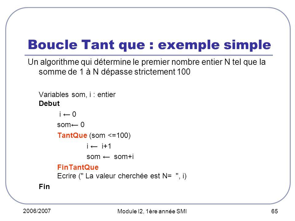 2006/2007 Module I2, 1ère année SMI 65 Boucle Tant que : exemple simple Un algorithme qui détermine le premier nombre entier N tel que la somme de 1 à N dépasse strictement 100 Variables som, i : entier Debut i 0 som 0 TantQue (som <=100) i i+1 som som+i FinTantQue Ecrire ( La valeur cherchée est N= , i) Fin