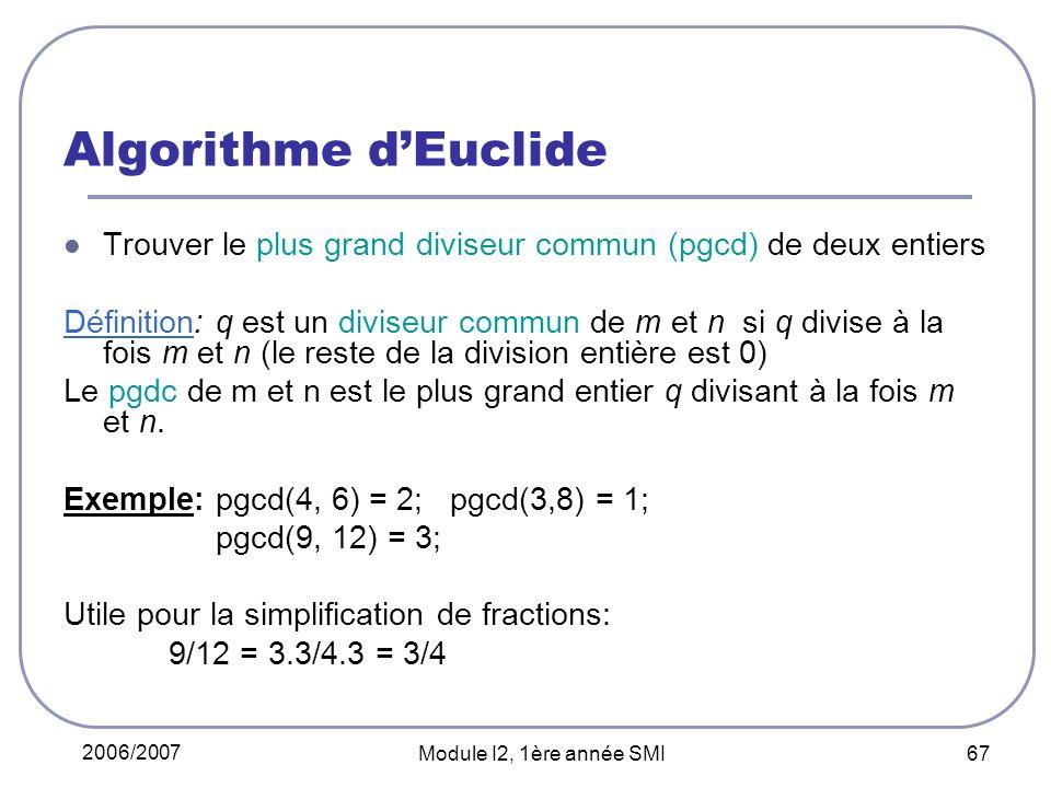 2006/2007 Module I2, 1ère année SMI 67 Algorithme dEuclide Trouver le plus grand diviseur commun (pgcd) de deux entiers Définition: q est un diviseur commun de m et n si q divise à la fois m et n (le reste de la division entière est 0) Le pgdc de m et n est le plus grand entier q divisant à la fois m et n.