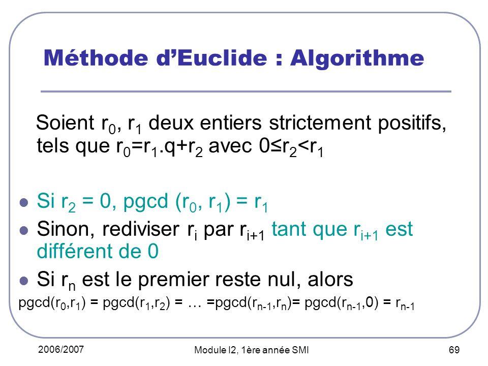 2006/2007 Module I2, 1ère année SMI 69 Méthode dEuclide : Algorithme Soient r 0, r 1 deux entiers strictement positifs, tels que r 0 =r 1.q+r 2 avec 0r 2 <r 1 Si r 2 = 0, pgcd (r 0, r 1 ) = r 1 Sinon, rediviser r i par r i+1 tant que r i+1 est différent de 0 Si r n est le premier reste nul, alors pgcd(r 0,r 1 ) = pgcd(r 1,r 2 ) = … =pgcd(r n-1,r n )= pgcd(r n-1,0) = r n-1