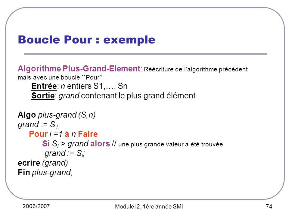 2006/2007 Module I2, 1ère année SMI 74 Boucle Pour : exemple Algorithme Plus-Grand-Element: Réécriture de lalgorithme précédent mais avec une boucle ``Pour Entrée: n entiers S1,…, Sn Sortie: grand contenant le plus grand élément Algo plus-grand (S,n) grand := S 1 ; Pour i =1 à n Faire Si S i > grand alors // une plus grande valeur a été trouvée grand := S i ; ecrire (grand) Fin plus-grand;