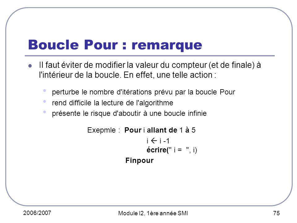 2006/2007 Module I2, 1ère année SMI 75 Boucle Pour : remarque Il faut éviter de modifier la valeur du compteur (et de finale) à l intérieur de la boucle.