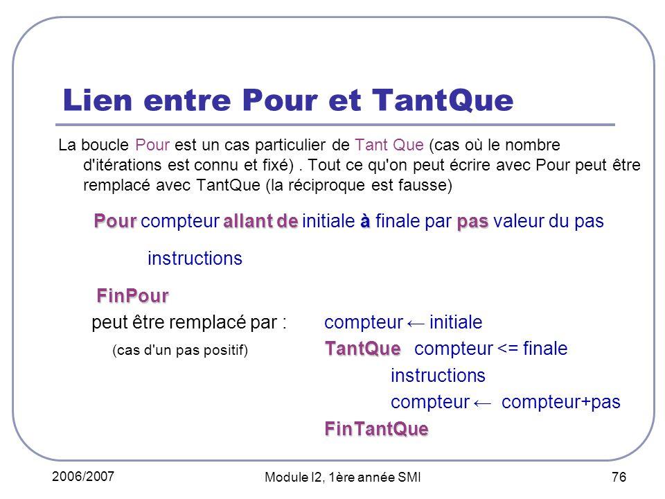 2006/2007 Module I2, 1ère année SMI 76 Lien entre Pour et TantQue La boucle Pour est un cas particulier de Tant Que (cas où le nombre d itérations est connu et fixé).